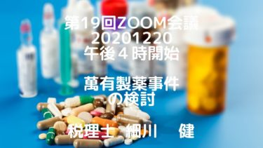 第19回Zoom会議2020年12月20日(日)午後4時開始 / 題材:萬有製薬事件